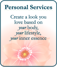Personal Services - create a look you love based on your body, your lifestyle, your inner essence